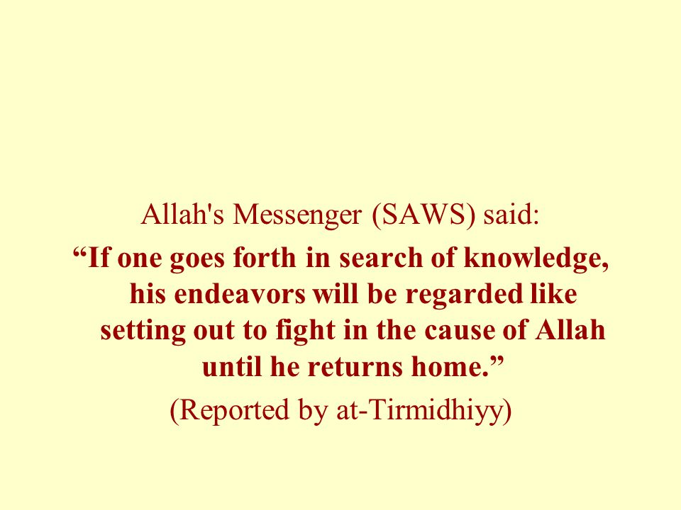 Allah s Messenger (SAWS) said: If one goes forth in search of knowledge, his endeavors will be regarded like setting out to fight in the cause of Allah until he returns home. (Reported by at-Tirmidhiyy)