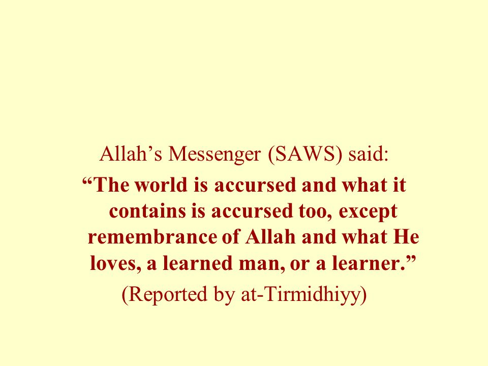 Allah's Messenger (SAWS) said: The world is accursed and what it contains is accursed too, except remembrance of Allah and what He loves, a learned man, or a learner. (Reported by at-Tirmidhiyy)