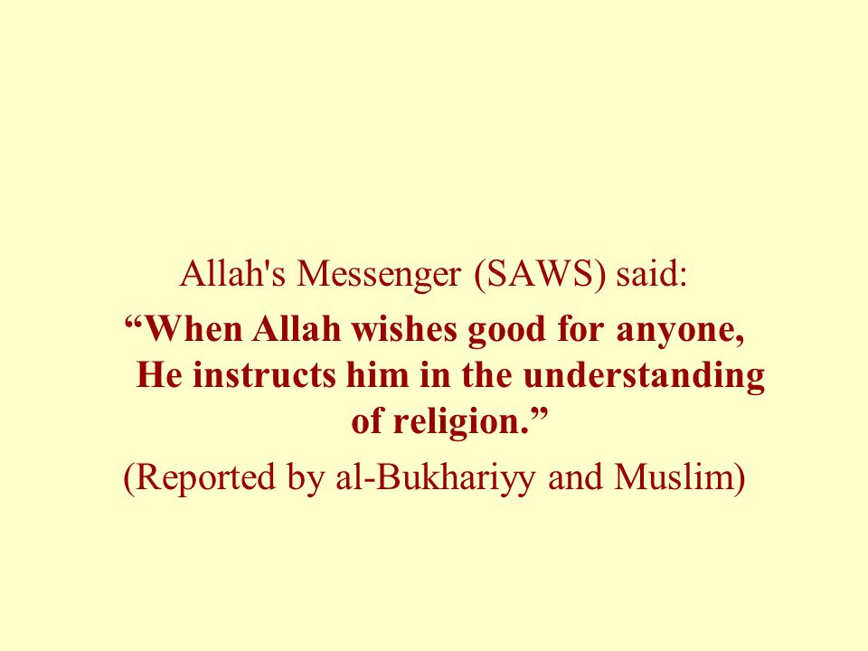 Allah s Messenger (SAWS) said: When Allah wishes good for anyone, He instructs him in the understanding of religion. (Reported by al-Bukhariyy and Muslim)