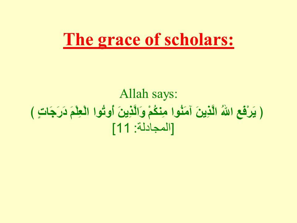 The grace of scholars: Allah says: ﴿ يَرْفَعِ اللهُ الَّذِينَ آمَنُوا مِنكُمْ وَالَّذِينَ أُوتُوا الْعِلْمَ دَرَجَاتٍ ﴾ [ المجادلة : 11]