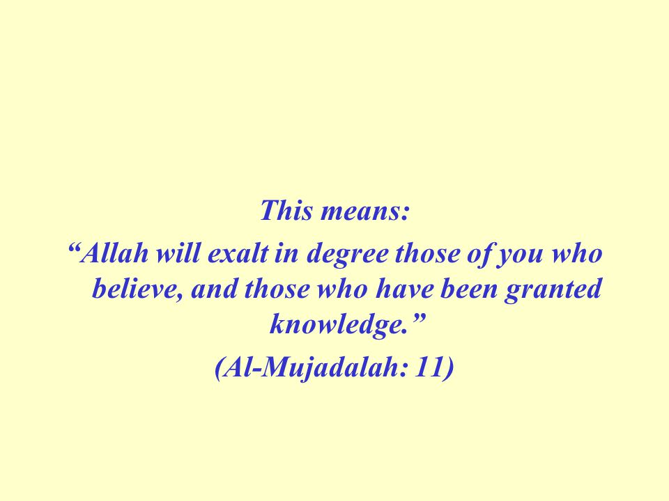 This means: Allah will exalt in degree those of you who believe, and those who have been granted knowledge. (Al-Mujadalah: 11)
