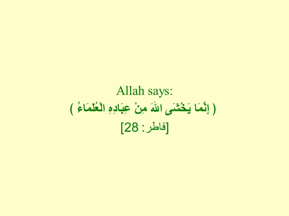 Allah says: ﴿ إِنَّمَا يَخْشَى اللهَ مِنْ عِبَادِهِ الْعُلَمَاءُ ﴾ [ فاطر : 28]
