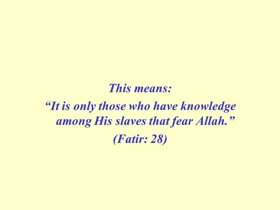 This means: It is only those who have knowledge among His slaves that fear Allah. (Fatir: 28)