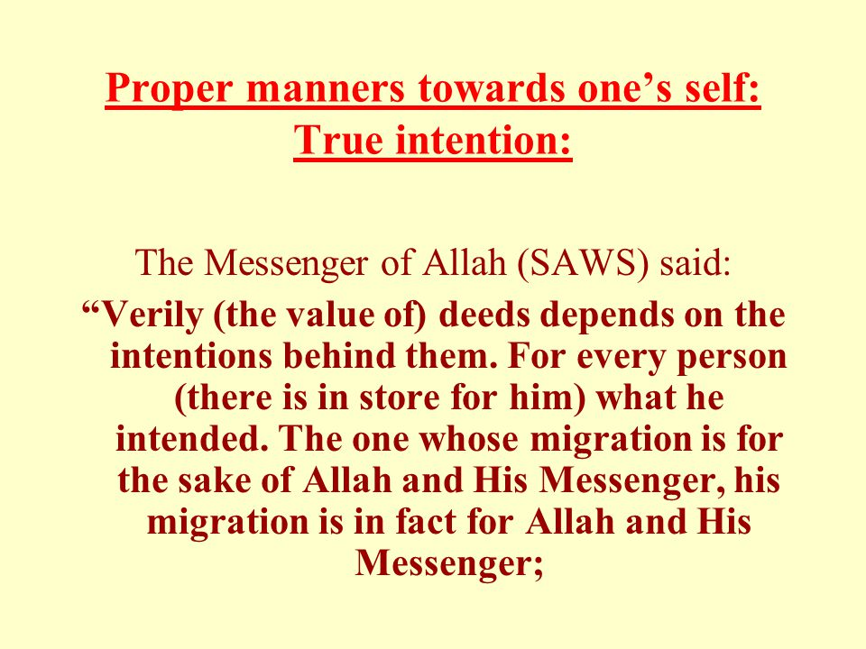 Proper manners towards one's self: True intention: The Messenger of Allah (SAWS) said: Verily (the value of) deeds depends on the intentions behind them.
