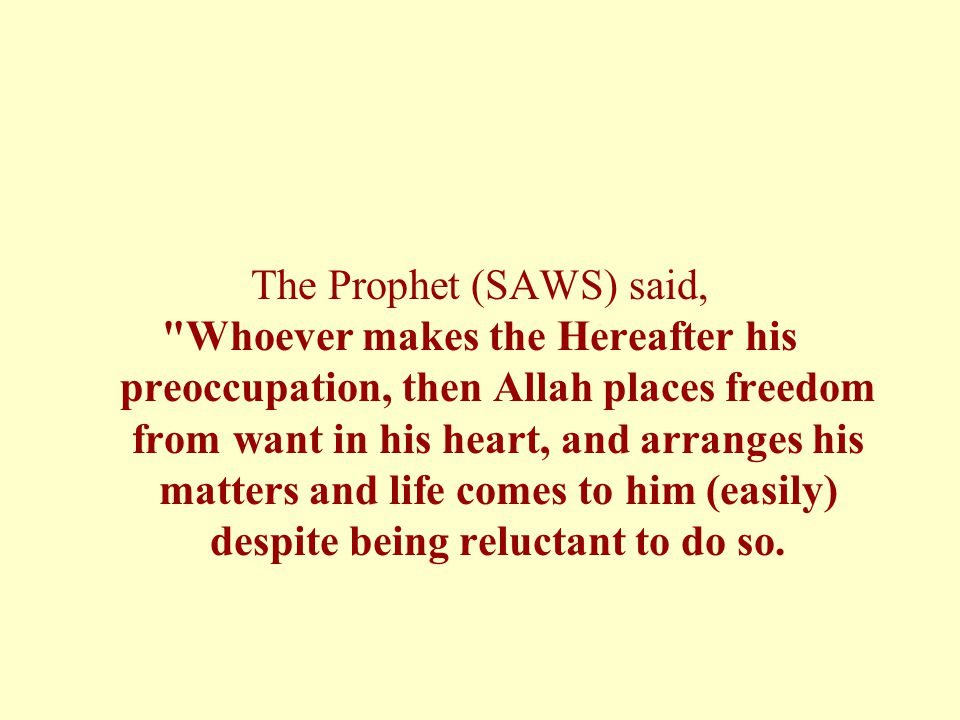 The Prophet (SAWS) said, Whoever makes the Hereafter his preoccupation, then Allah places freedom from want in his heart, and arranges his matters and life comes to him (easily) despite being reluctant to do so.