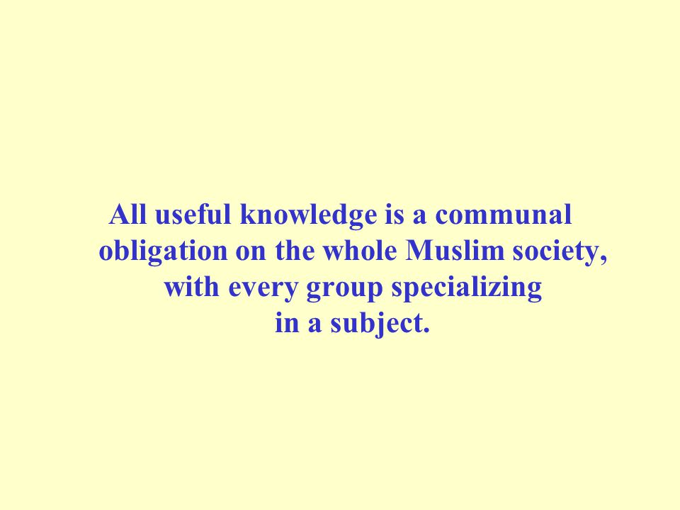 All useful knowledge is a communal obligation on the whole Muslim society, with every group specializing in a subject.