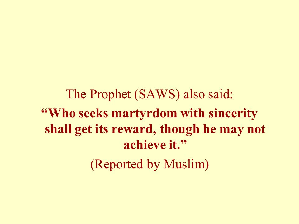 The Prophet (SAWS) also said: Who seeks martyrdom with sincerity shall get its reward, though he may not achieve it. (Reported by Muslim)