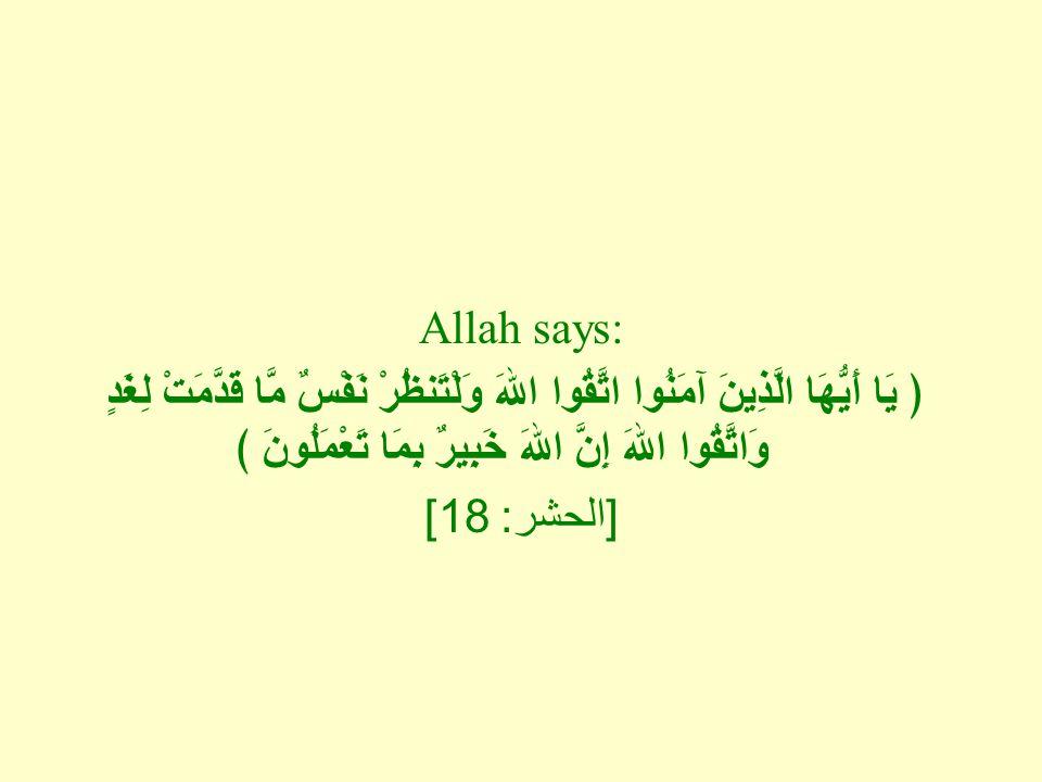 Allah says: ﴿ يَا أَيُّهَا الَّذِينَ آمَنُوا اتَّقُوا اللهَ وَلْتَنظُرْ نَفْسٌ مَّا قَدَّمَتْ لِغَدٍ وَاتَّقُوا اللهَ إِنَّ اللهَ خَبِيرٌ بِمَا تَعْمَلُونَ ﴾ [ الحشر : 18]