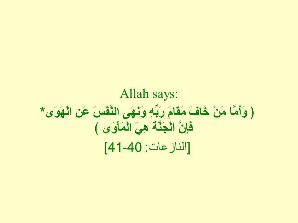 Allah says: ﴿ وَأَمَّا مَنْ خَافَ مَقَامَ رَبِّهِ وَنَهَى النَّفْسَ عَنِ الْهَوَى * فَإِنَّ الْجَنَّةَ هِيَ الْمَأْوَى ﴾ [ النازعات : 40-41]