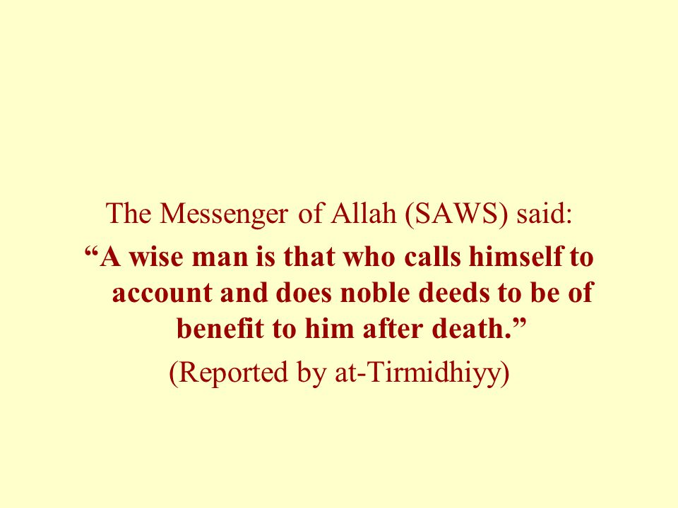 The Messenger of Allah (SAWS) said: A wise man is that who calls himself to account and does noble deeds to be of benefit to him after death. (Reported by at-Tirmidhiyy)