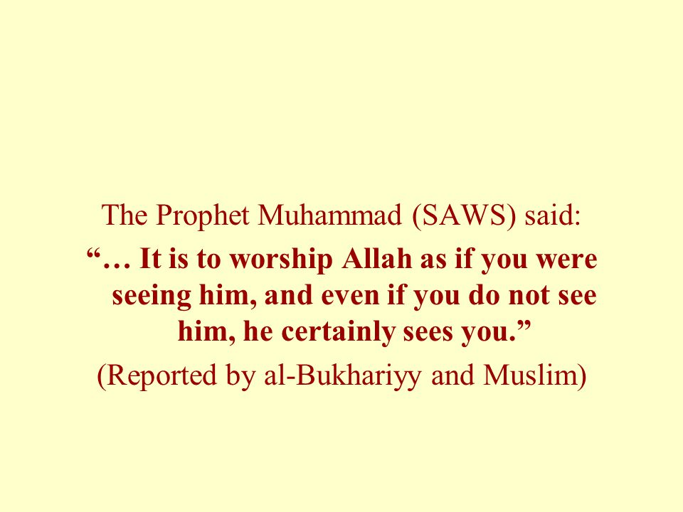 The Prophet Muhammad (SAWS) said: … It is to worship Allah as if you were seeing him, and even if you do not see him, he certainly sees you. (Reported by al-Bukhariyy and Muslim)