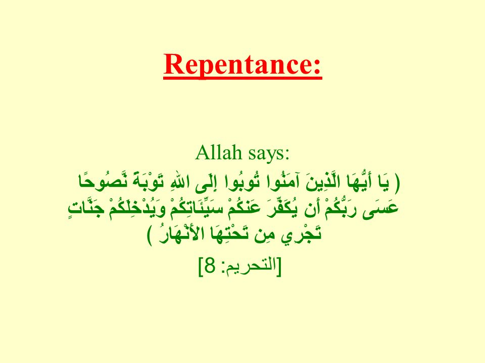 Repentance: Allah says: ﴿ يَا أَيُّهَا الَّذِينَ آمَنُوا تُوبُوا إِلَى اللهِ تَوْبَةً نَّصُوحًا عَسَى رَبُّكُمْ أَن يُكَفِّرَ عَنكُمْ سَيِّئَاتِكُمْ وَيُدْخِلَكُمْ جَنَّاتٍ تَجْرِي مِن تَحْتِهَا الأَنْهَارُ ﴾ [ التحريم : 8]
