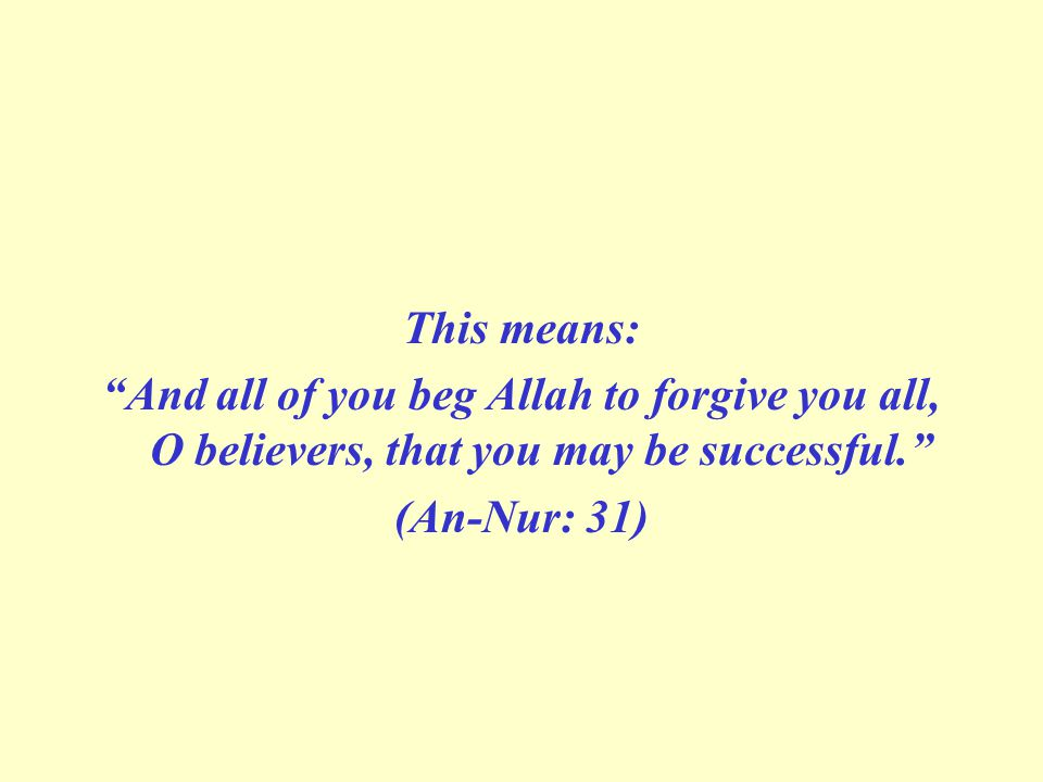 This means: And all of you beg Allah to forgive you all, O believers, that you may be successful. (An-Nur: 31)