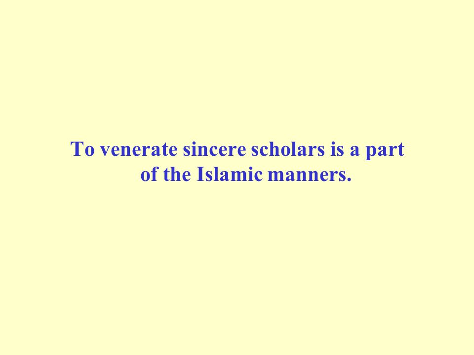 To venerate sincere scholars is a part of the Islamic manners.
