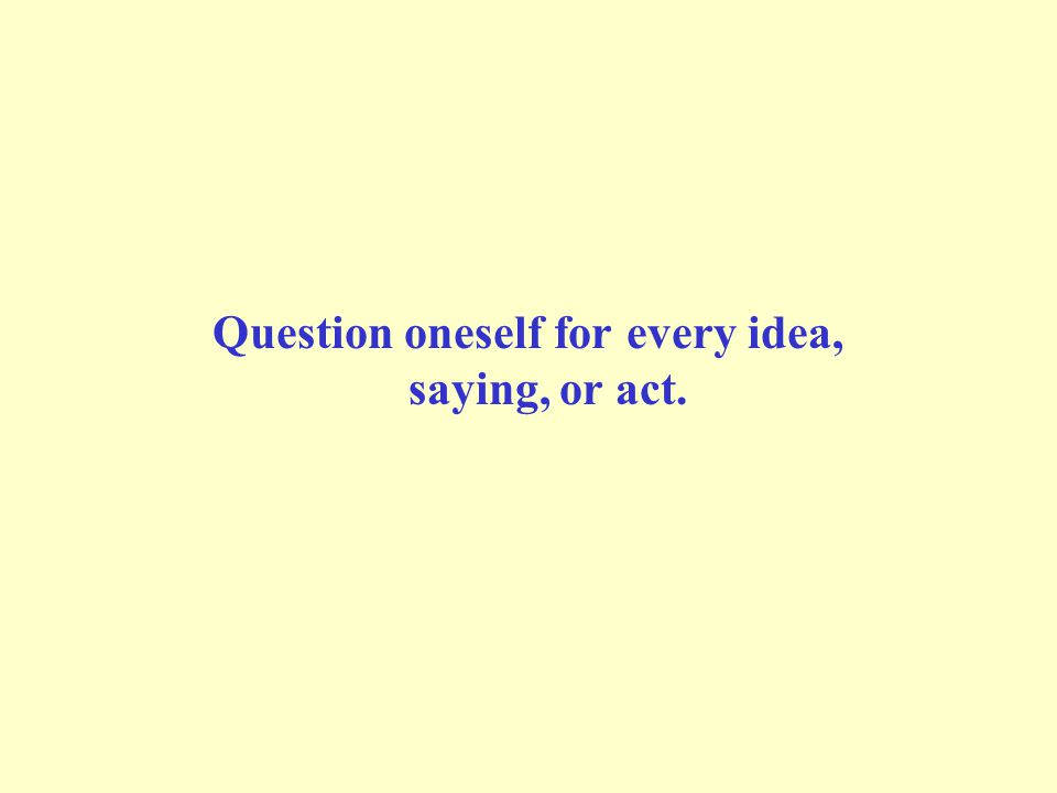 Question oneself for every idea, saying, or act.