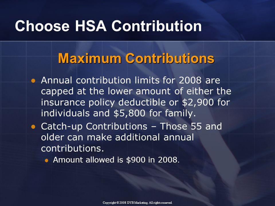 Choose HSA Contribution Annual contribution limits for 2008 are capped at the lower amount of either the insurance policy deductible or $2,900 for individuals and $5,800 for family.