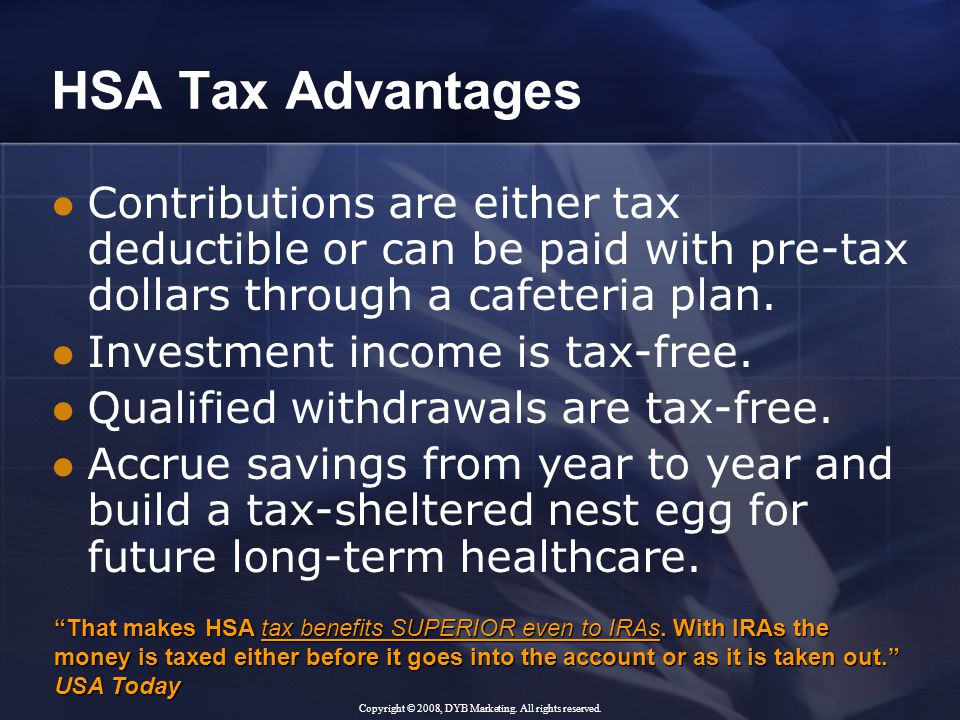 HSA Tax Advantages Contributions are either tax deductible or can be paid with pre-tax dollars through a cafeteria plan.
