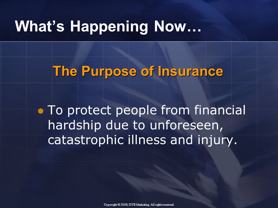 The Purpose of Insurance What's Happening Now… To protect people from financial hardship due to unforeseen, catastrophic illness and injury.