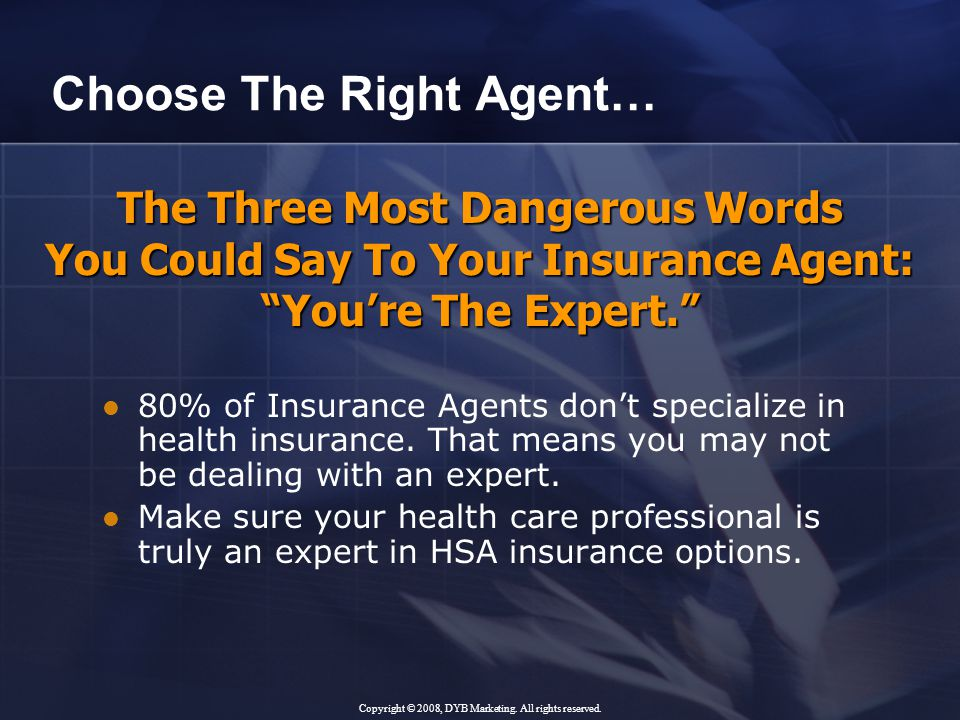 The Three Most Dangerous Words You Could Say To Your Insurance Agent: You're The Expert. Choose The Right Agent… 80% of Insurance Agents don't specialize in health insurance.
