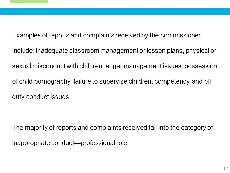 12 Examples of reports and complaints received by the commissioner include: inadequate classroom management or lesson plans, physical or sexual misconduct with children, anger management issues, possession of child pornography, failure to supervise children, competency, and off- duty conduct issues.