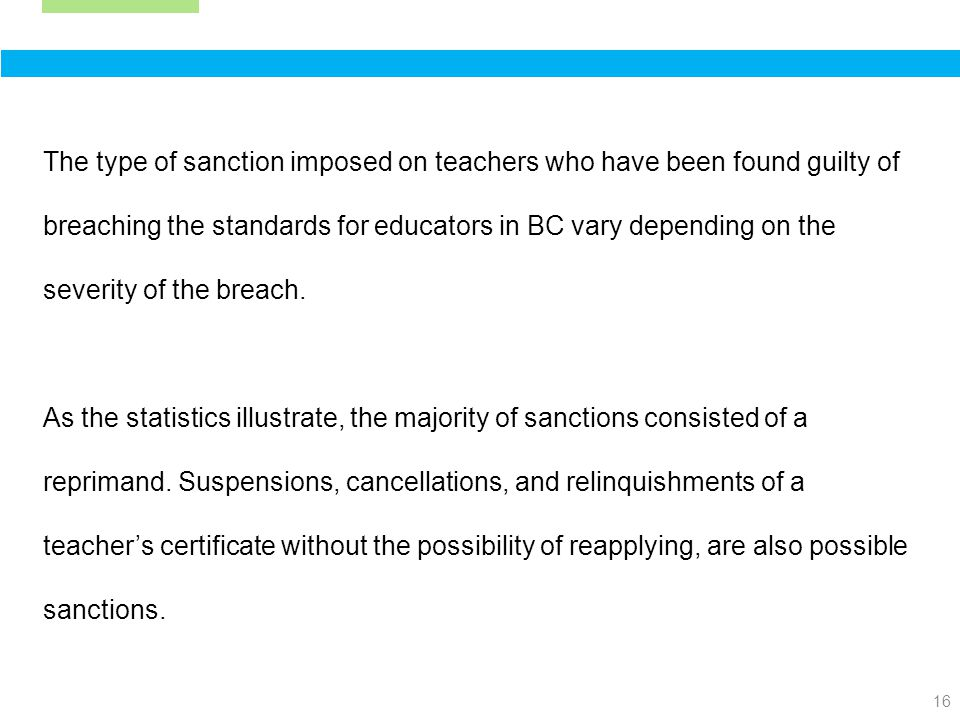 16 The type of sanction imposed on teachers who have been found guilty of breaching the standards for educators in BC vary depending on the severity of the breach.