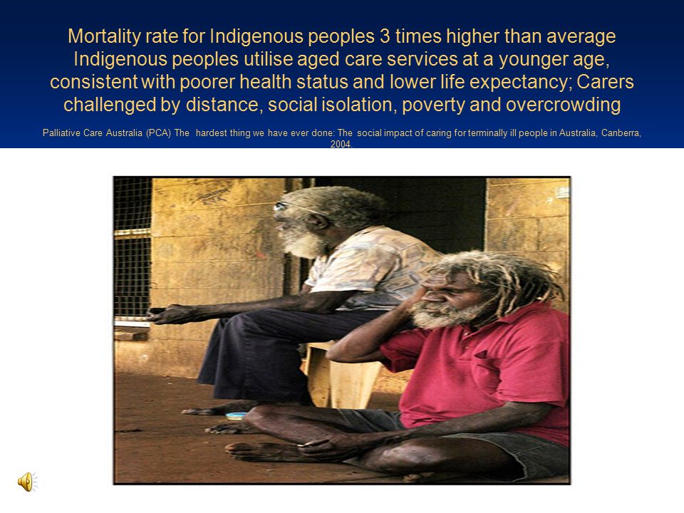 Mortality rate for Indigenous peoples 3 times higher than average Indigenous peoples utilise aged care services at a younger age, consistent with poor
