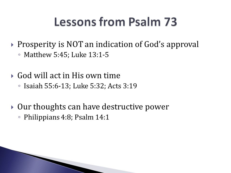  Prosperity is NOT an indication of God's approval ◦ Matthew 5:45; Luke 13:1-5  God will act in His own time ◦ Isaiah 55:6-13; Luke 5:32; Acts 3:19  Our thoughts can have destructive power ◦ Philippians 4:8; Psalm 14:1