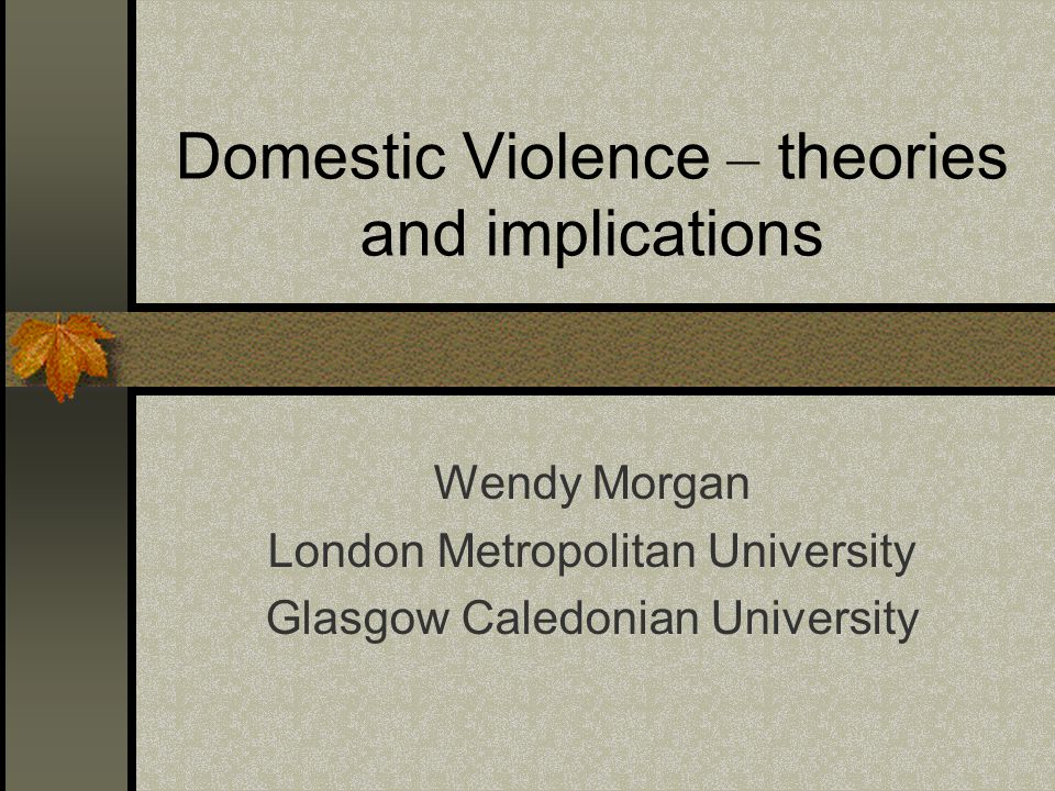 Domestic Violence – theories and implications Wendy Morgan London Metropolitan University Glasgow Caledonian University