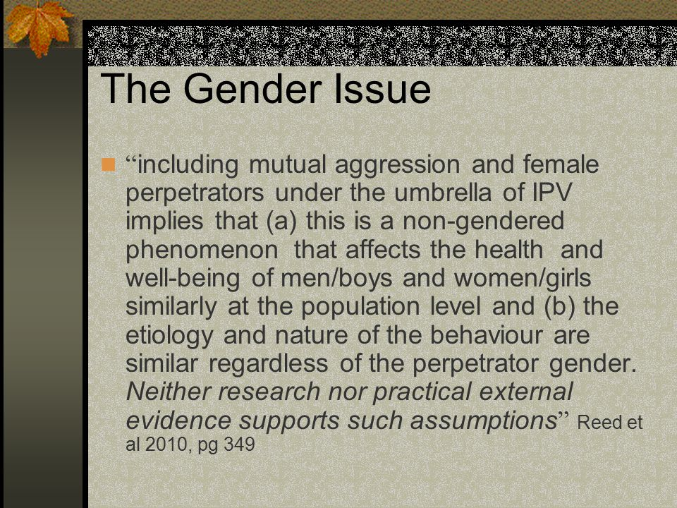 The Gender Issue including mutual aggression and female perpetrators under the umbrella of IPV implies that (a) this is a non-gendered phenomenon that affects the health and well-being of men/boys and women/girls similarly at the population level and (b) the etiology and nature of the behaviour are similar regardless of the perpetrator gender.