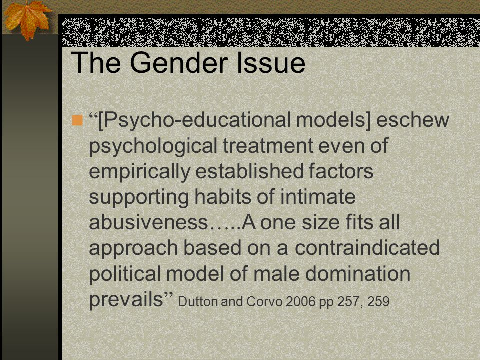 The Gender Issue [Psycho-educational models] eschew psychological treatment even of empirically established factors supporting habits of intimate abusiveness …..A one size fits all approach based on a contraindicated political model of male domination prevails Dutton and Corvo 2006 pp 257, 259