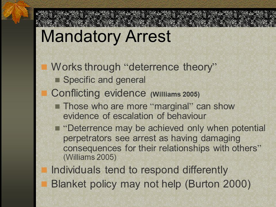 Mandatory Arrest Works through deterrence theory Specific and general Conflicting evidence (Williams 2005) Those who are more marginal can show evidence of escalation of behaviour Deterrence may be achieved only when potential perpetrators see arrest as having damaging consequences for their relationships with others (Williams 2005) Individuals tend to respond differently Blanket policy may not help (Burton 2000)