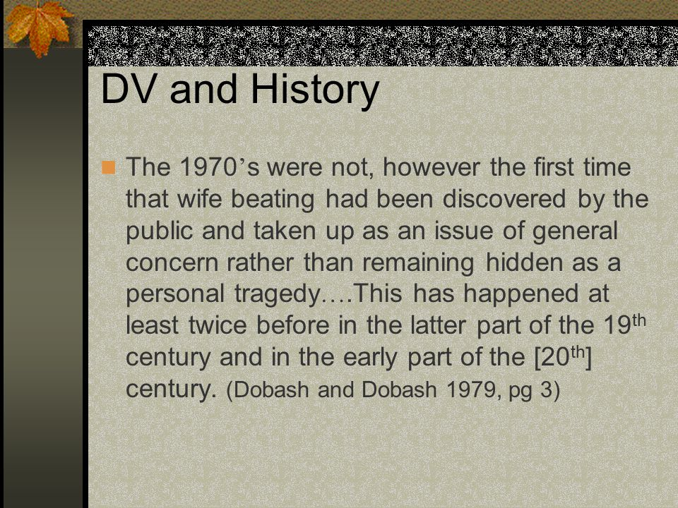 DV and History The 1970 ' s were not, however the first time that wife beating had been discovered by the public and taken up as an issue of general concern rather than remaining hidden as a personal tragedy ….This has happened at least twice before in the latter part of the 19 th century and in the early part of the [20 th ] century.