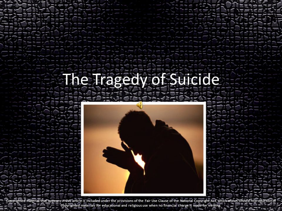 The Tragedy of Suicide Copyrighted material that appears in this article is included under the provisions of the Fair Use Clause of the National Copyright Act, which allows limited reproduction of copyrighted materials for educational and religious use when no financial charge is made for viewing.