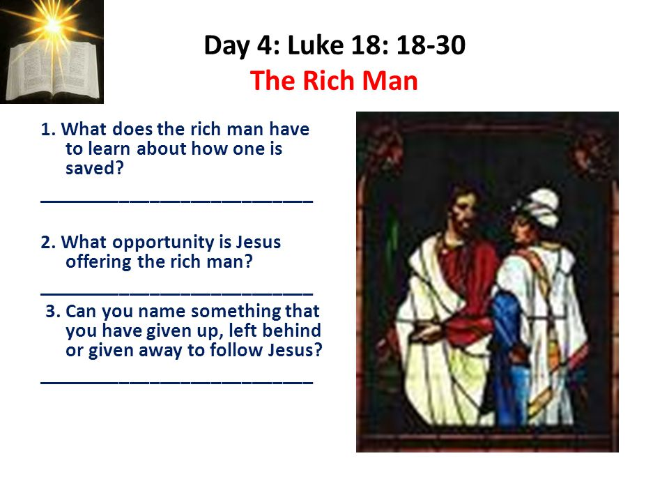Day 4: Luke 18: 18-30 The Rich Man 1.What does the rich man have to learn about how one is saved.