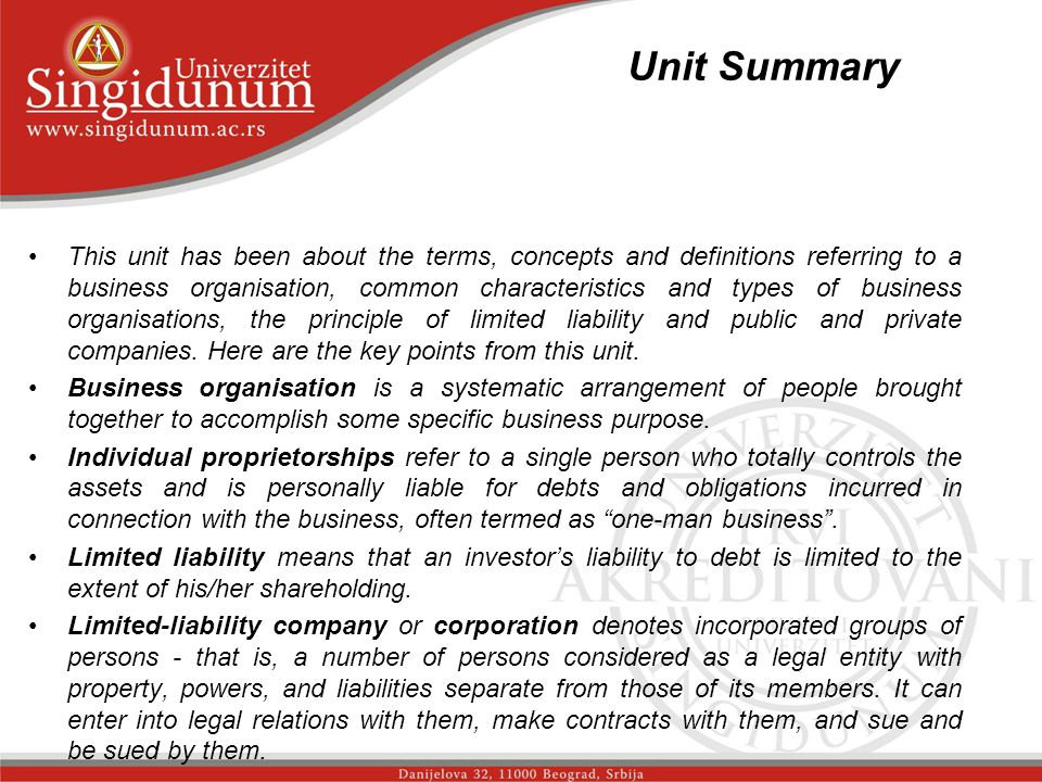 Unit Summary _str.1 This unit has been about the terms, concepts and definitions referring to a business organisation, common characteristics and types of business organisations, the principle of limited liability and public and private companies.