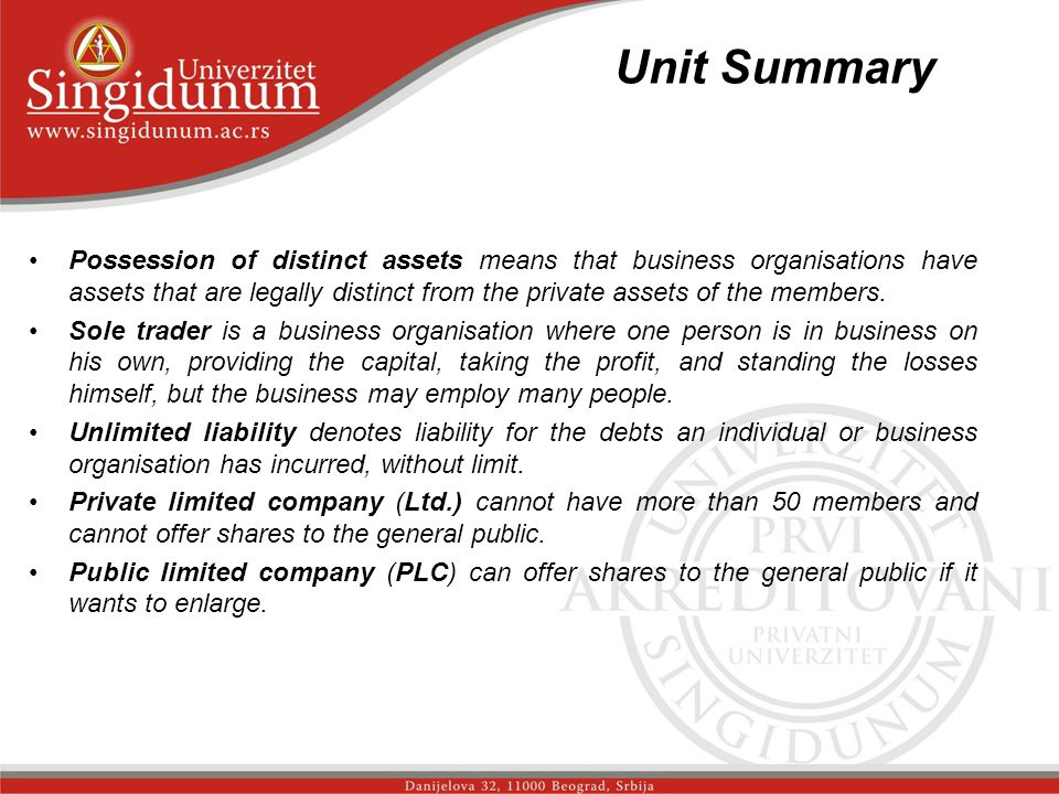 Unit Summary _str.3 Possession of distinct assets means that business organisations have assets that are legally distinct from the private assets of the members.