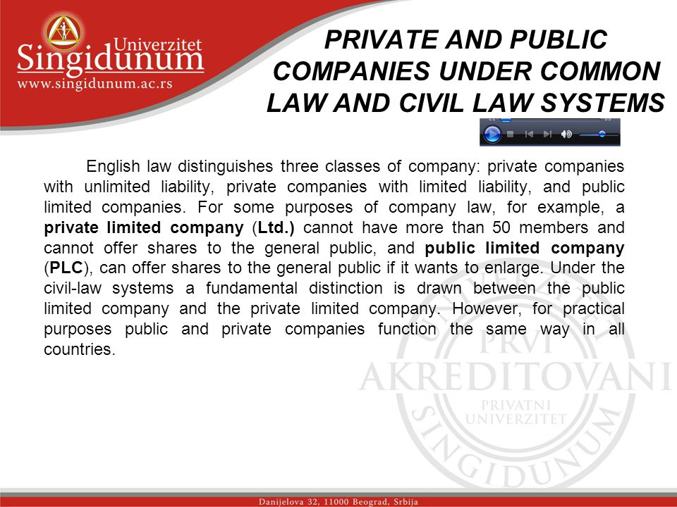 PRIVATE AND PUBLIC COMPANIES UNDER COMMON LAW AND CIVIL LAW SYSTEMS English law distinguishes three classes of company: private companies with unlimited liability, private companies with limited liability, and public limited companies.