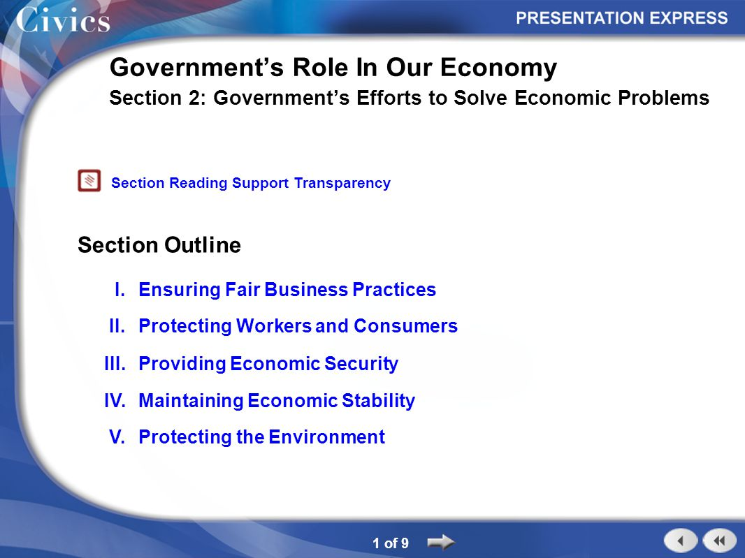 Section Outline 1 of 9 Government's Role In Our Economy Section 2: Government's Efforts to Solve Economic Problems I.Ensuring Fair Business Practices II.Protecting Workers and Consumers III.Providing Economic Security IV.Maintaining Economic Stability Section Reading Support Transparency V.Protecting the Environment