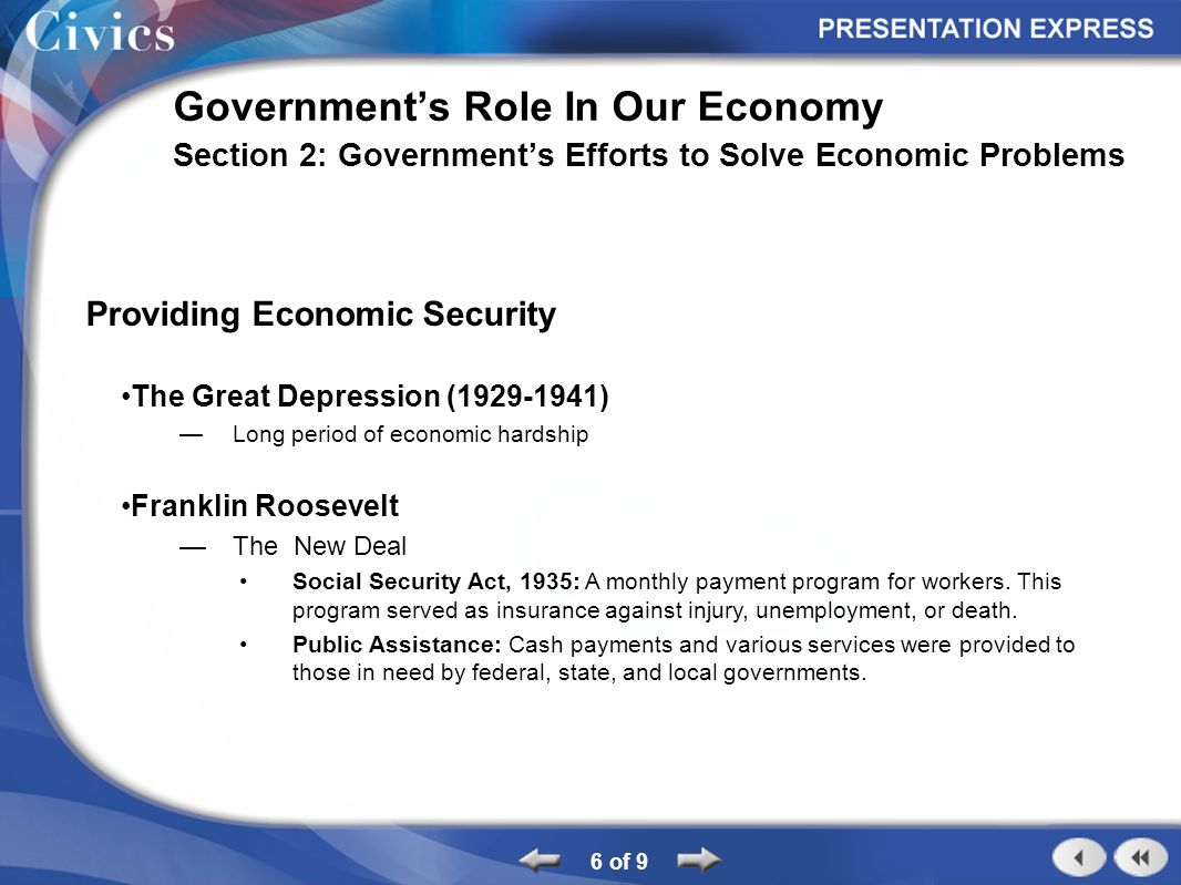 6 of 9 Government's Role In Our Economy Section 2: Government's Efforts to Solve Economic Problems Providing Economic Security The Great Depression (1929-1941) —Long period of economic hardship Franklin Roosevelt —The New Deal Social Security Act, 1935: A monthly payment program for workers.