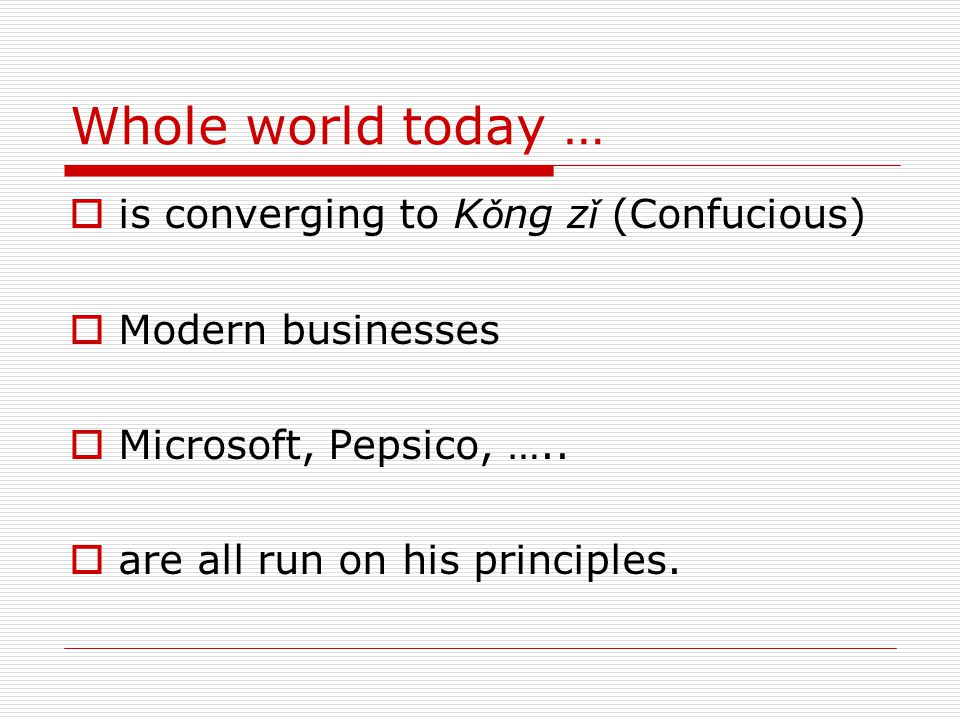 Whole world today …  is converging to K ǒ ng z ǐ (Confucious)  Modern businesses  Microsoft, Pepsico, …..