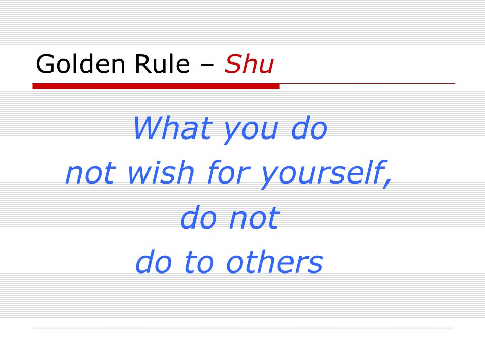 Golden Rule – Shu What you do not wish for yourself, do not do to others