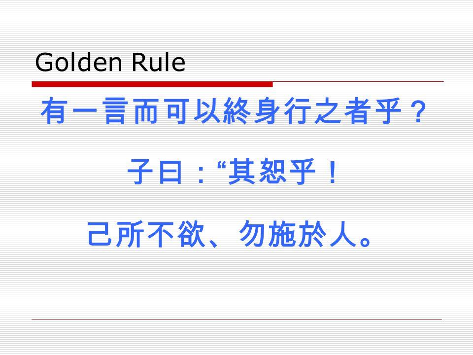 Golden Rule 有一言而可以終身行之者乎? 子曰: 其恕乎! 己所不欲、勿施於人。