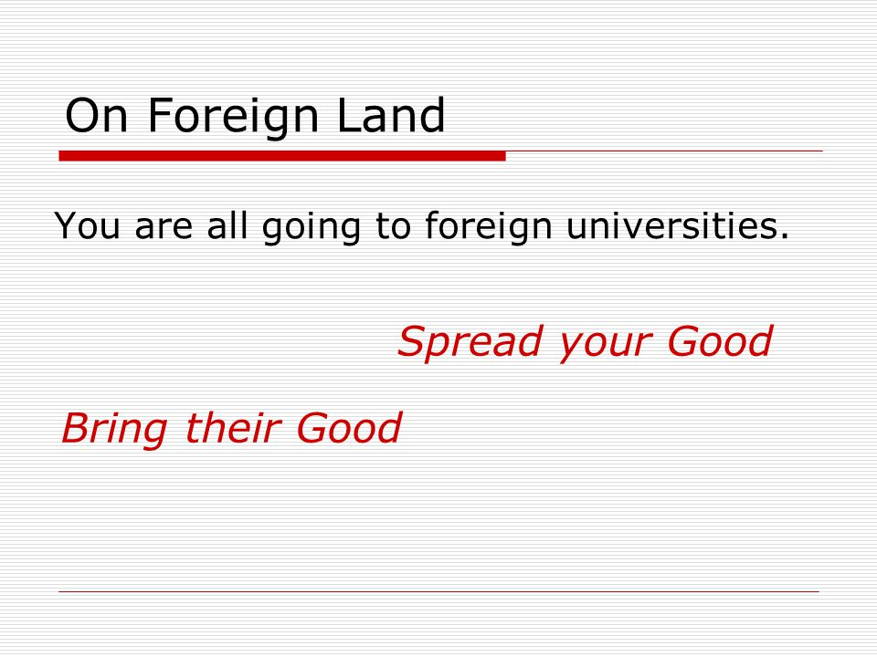 On Foreign Land You are all going to foreign universities. Spread your Good Bring their Good