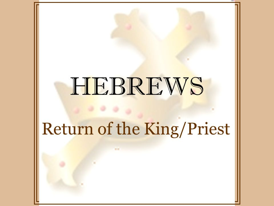 HEBREWS Return of the King/Priest Hebrews 12: 5-12 God disciplines those He loves He punishes those He accepts Endure hardship as discipline If not disciplined - illegitimate Respect earthly father – how much more, our heavenly Father God disciplines us for our good Our discipline, though painful, produces righteousness & peace