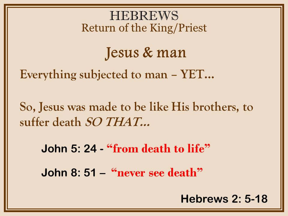 HEBREWS Jesus & man Return of the King/Priest Hebrews 2: 5-18 Everything subjected to man – YET… So, Jesus was made to be like His brothers, to suffer death SO THAT… John 5: 24 - from death to life John 8: 51 – never see death