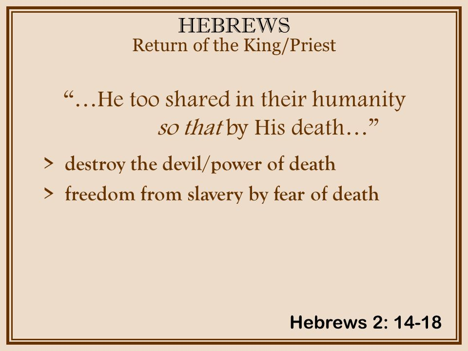HEBREWS …He too shared in their humanity so that by His death… Return of the King/Priest Hebrews 2: 14-18 > destroy the devil/power of death > freedom from slavery by fear of death