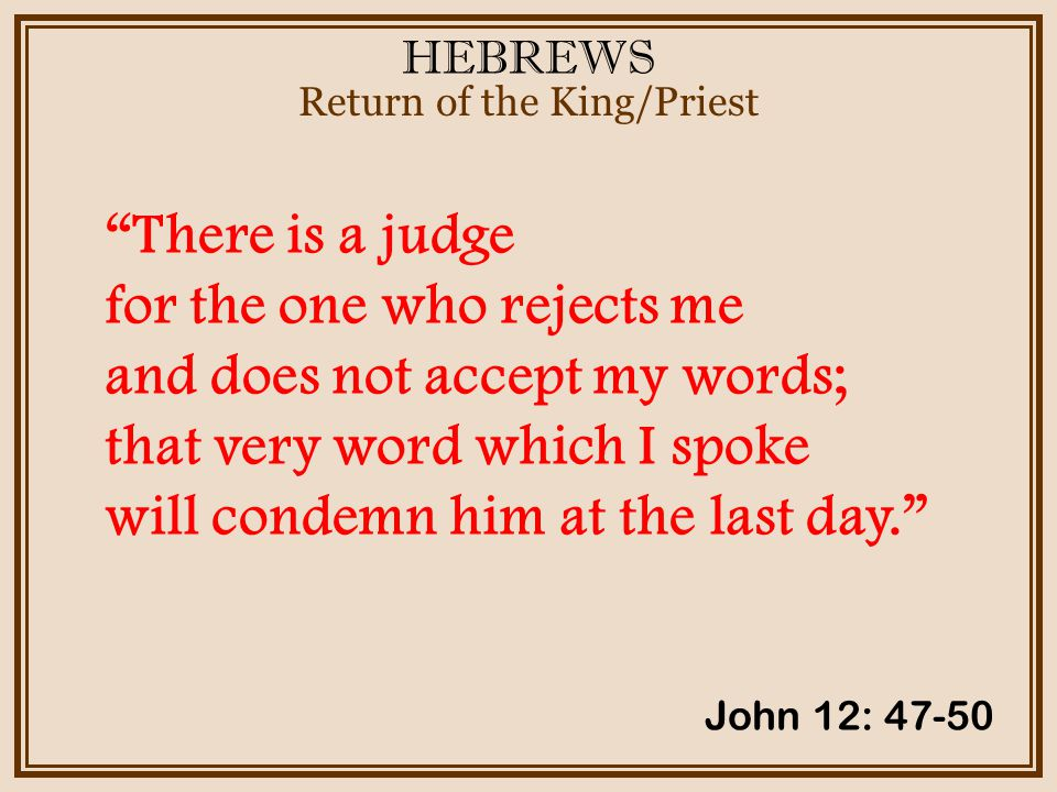 HEBREWS Return of the King/Priest There is a judge for the one who rejects me and does not accept my words; that very word which I spoke will condemn him at the last day. John 12: 47-50