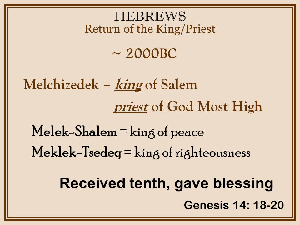 HEBREWS ~ 2000BC Return of the King/Priest Genesis 14: 18-20 Melchizedek – king of Salem priest of God Most High Received tenth, gave blessing Melek-Shalem = king of peace Meklek-Tsedeq = king of righteousness