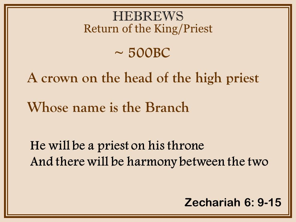 HEBREWS ~ 500BC Return of the King/Priest Zechariah 6: 9-15 A crown on the head of the high priest Whose name is the Branch He will be a priest on his throne And there will be harmony between the two