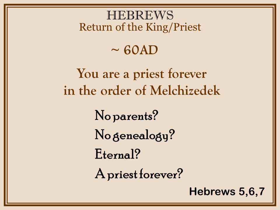 HEBREWS ~ 60AD Return of the King/Priest Hebrews 5,6,7 You are a priest forever in the order of Melchizedek No parents.
